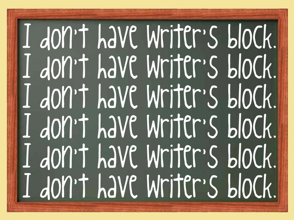 I don't have writer's block.